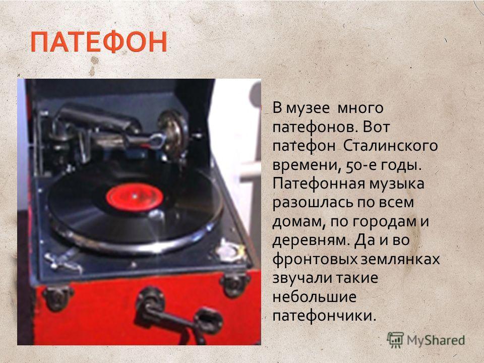 В музее много патефонов. Вот патефон Сталинского времени, 50-е годы. Патефонная музыка разошлась по всем домам, по городам и деревням. Да и во фронтовых землянках звучали такие небольшие патефончики.