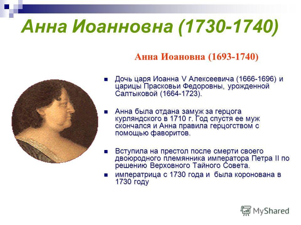 Анна Иоанновна (1730-1740) Анна Иоановна (1693-1740) Дочь царя Иоанна V Алексеевича (1666-1696) и царицы Прасковьи Федоровны, урожденной Салтыковой (1664-1723). Дочь царя Иоанна V Алексеевича (1666-1696) и царицы Прасковьи Федоровны, урожденной Салты