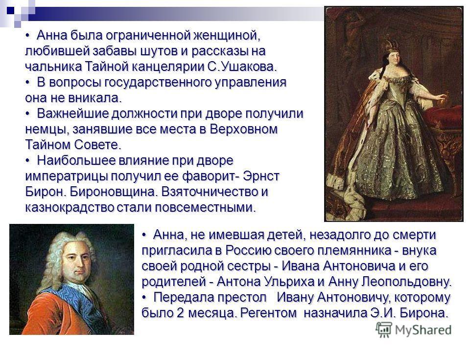 Анна, не имевшая детей, незадолго до смерти пригласила в Россию своего племянника - внука своей родной сестры - Ивана Антоновича и его родителей - Антона Ульриха и Анну Леопольдовну. Анна, не имевшая детей, незадолго до смерти пригласила в Россию сво