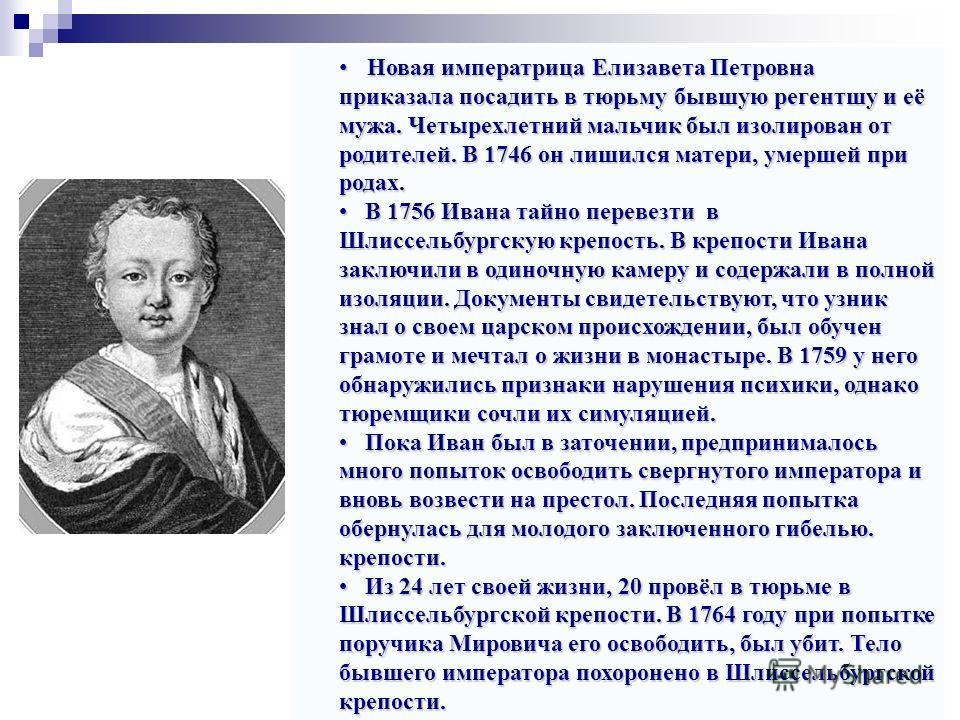 Новая императрица Елизавета Петровна приказала посадить в тюрьму бывшую регентшу и её мужа. Четырехлетний мальчик был изолирован от родителей. В 1746 он лишился матери, умершей при родах. Новая императрица Елизавета Петровна приказала посадить в тюрь