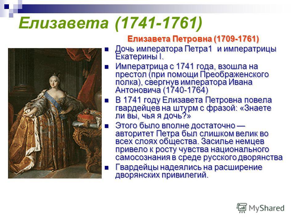Елизавета (1741-1761) Елизавета Петровна (1709-1761) Дочь императора Петра1 и императрицы Екатерины I. Дочь императора Петра1 и императрицы Екатерины I. Императрица с 1741 года, взошла на престол (при помощи Преображенского полка), свергнув император