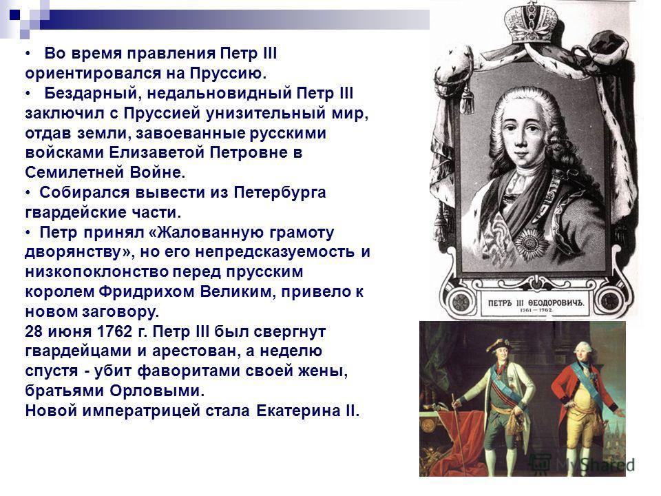 Во время правления Петр III ориентировался на Пруссию. Бездарный, недальновидный Петр III заключил с Пруссией унизительный мир, отдав земли, завоеванные русскими войсками Елизаветой Петровне в Семилетней Войне. Собирался вывести из Петербурга гвардей
