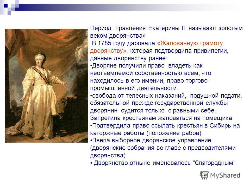 Период правления Екатерины II называют золотым веком дворянства» В 1785 году даровала «Жалованную грамоту дворянству», которая подтвердила привилегии, данные дворянству ранее: Дворяне получили право владеть как неотъемлемой собственностью всем, что н
