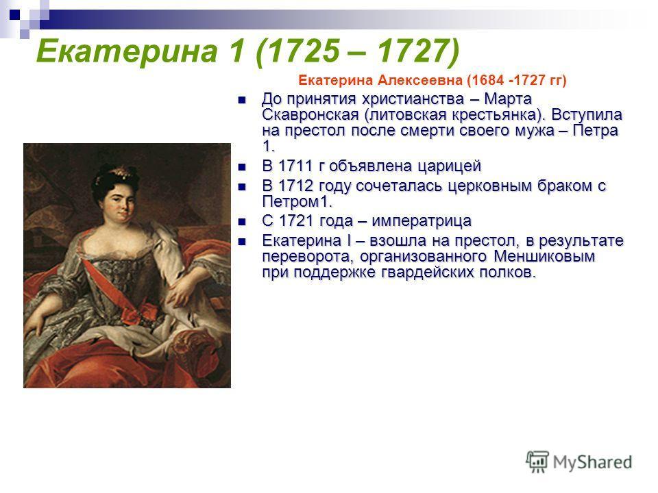 Екатерина 1 (1725 – 1727) Екатерина Алексеевна (1684 -1727 гг) До принятия христианства – Марта Скавронская (литовская крестьянка). Вступила на престол после смерти своего мужа – Петра 1. До принятия христианства – Марта Скавронская (литовская кресть