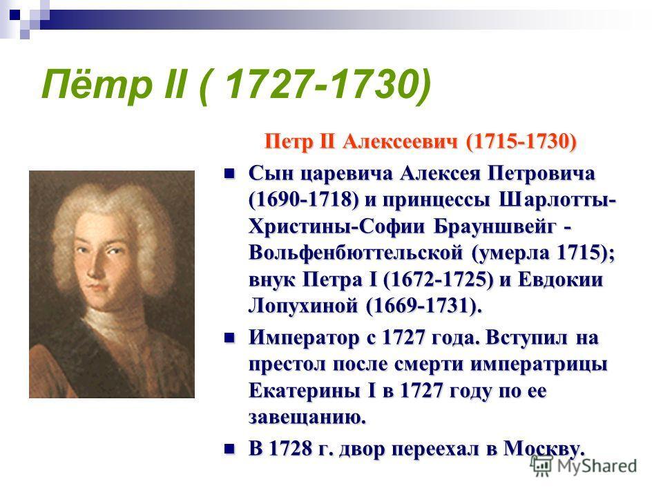 Пётр II ( 1727-1730) Петр II Алексеевич (1715-1730) Сын царевича Алексея Петровича (1690-1718) и принцессы Шарлотты- Христины-Софии Брауншвейг - Вольфенбюттельской (умерла 1715); внук Петра I (1672-1725) и Евдокии Лопухиной (1669-1731). Сын царевича