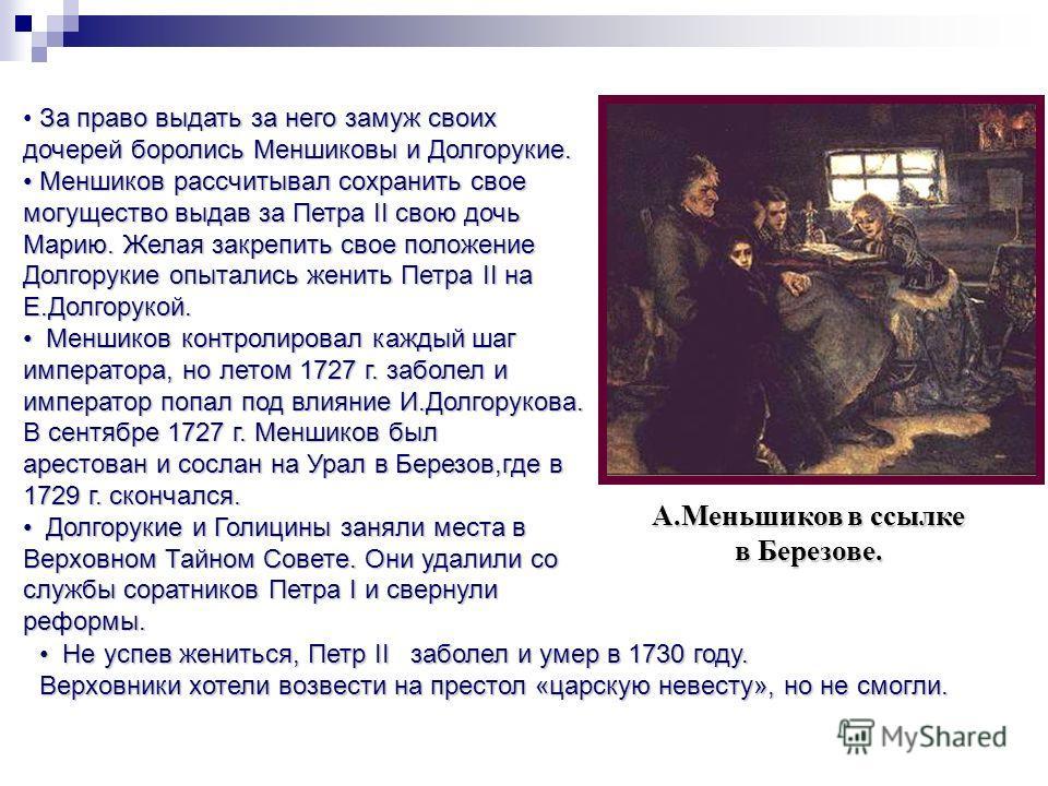 За право выдать за него замуж своих дочерей боролись Меншиковы и Долгорукие. Меншиков рассчитывал сохранить свое могущество выдав за Петра II свою дочь Марию. Желая закрепить свое положение Долгорукие опытались женить Петра II на Е.Долгорукой. Меншик