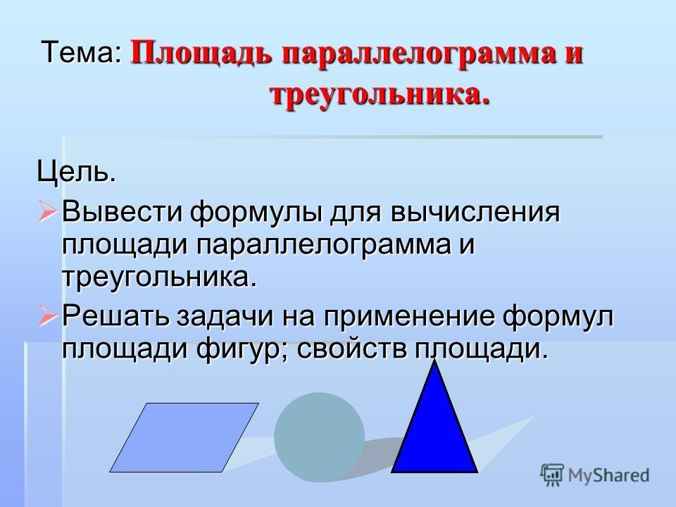 Тема: Площадь параллелограмма и треугольника. Цель. Вывести формулы для вычисления площади параллелограмма и треугольника. Решать задачи на применение формул площади фигур; свойств площади.