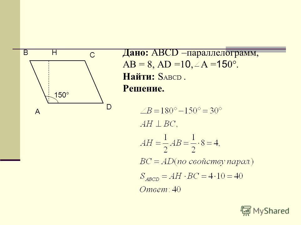А B D C H 150° Дано: ABCD –параллелограмм, АВ = 8, АD =1 0, A = 15 0°. Найти: S ABCD. Решение.