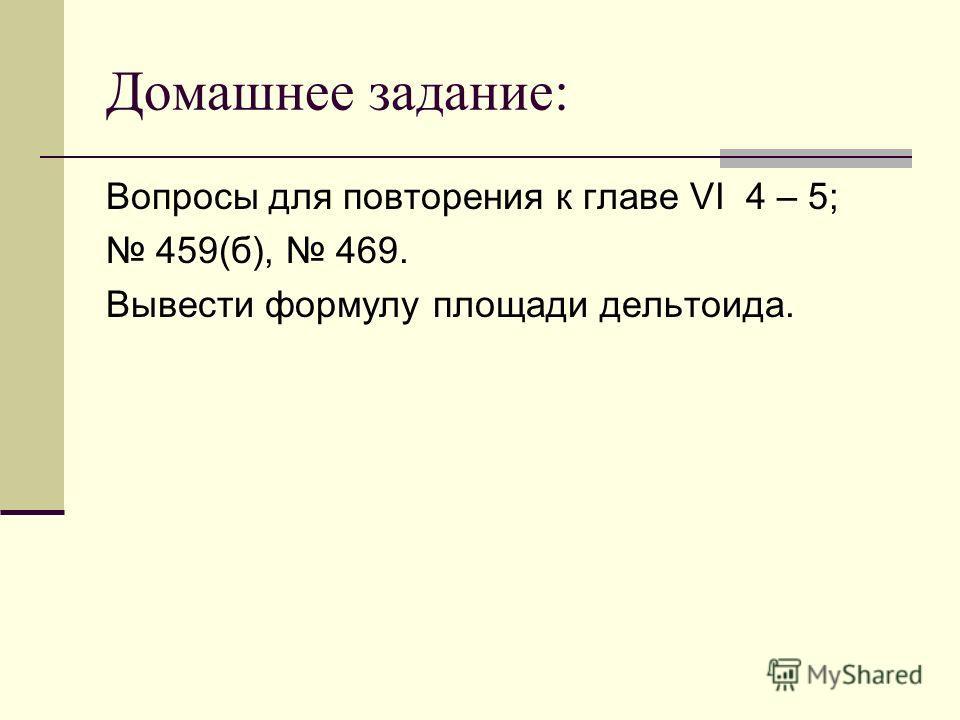 Домашнее задание: Вопросы для повторения к главе VI 4 – 5; 459(б), 469. Вывести формулу площади дельтоида.