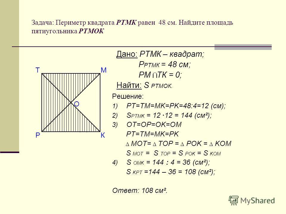 Задача: Периметр квадрата РТМК равен 48 см. Найдите площадь пятиугольника РТМОК Решение: 1) РТ=ТМ=МK=РK=48:4=12 (см); 2) S PTMK = 12 ·12 = 144 (cм²); 3) OT=OP=OK=OM PT=TM=MK=PK MOT= TOP = POK = KOM S MOT = S TOP = S POK = S KOM 4) S OMK = 144 : 4 = 3