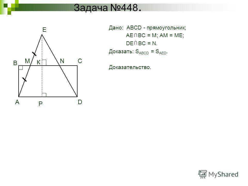 Задача 448. Дано: ABCD - прямоугольник; AE BC = M; AM = ME; DE BC = N. Доказать: S ABCD = S AED. Доказательство. A B C D MN E Р К
