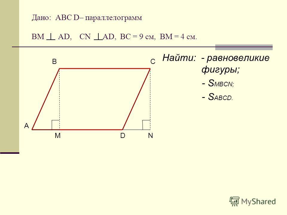 Дано: АВС D– параллелограмм ВМ АD, CN AD, BC = 9 cм, ВМ = 4 см. Найти: - равновеликие фигуры; - S MBCN; - S ABCD. А B D C NM