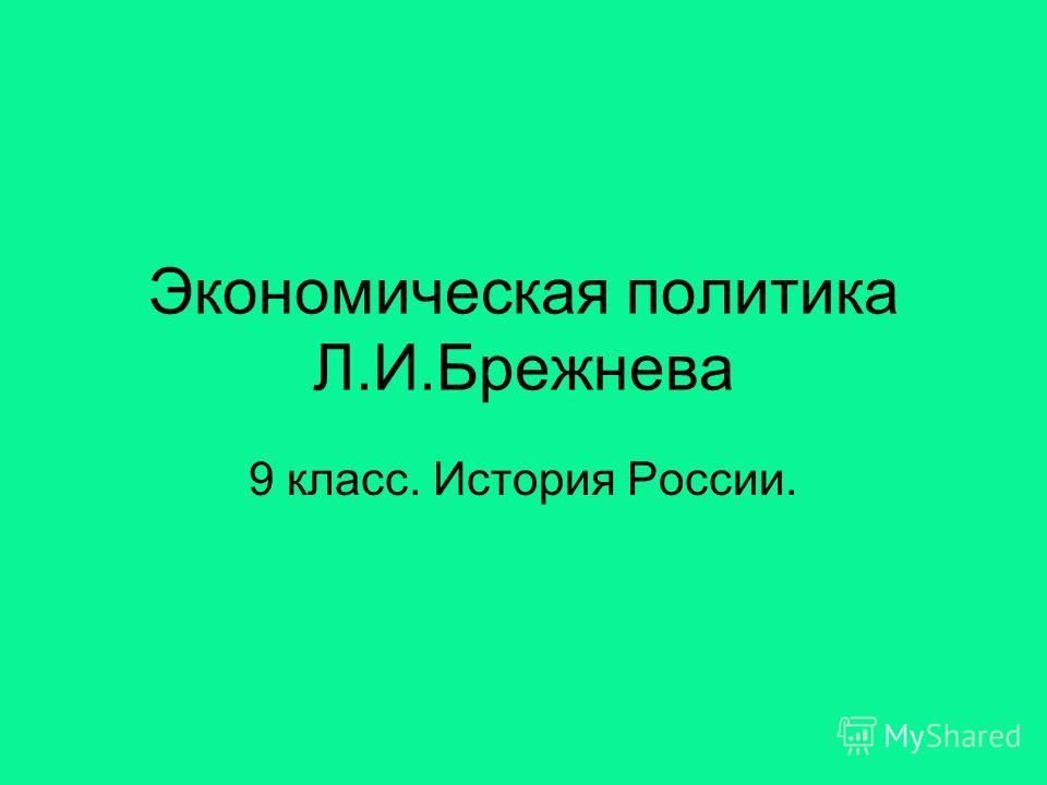 Экономическая политика Л.И.Брежнева 9 класс. История России.