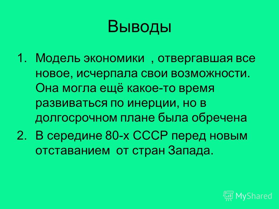 Выводы 1.Модель экономики, отвергавшая все новое, исчерпала свои возможности. Она могла ещё какое-то время развиваться по инерции, но в долгосрочном плане была обречена 2.В середине 80-х СССР перед новым отставанием от стран Запада.