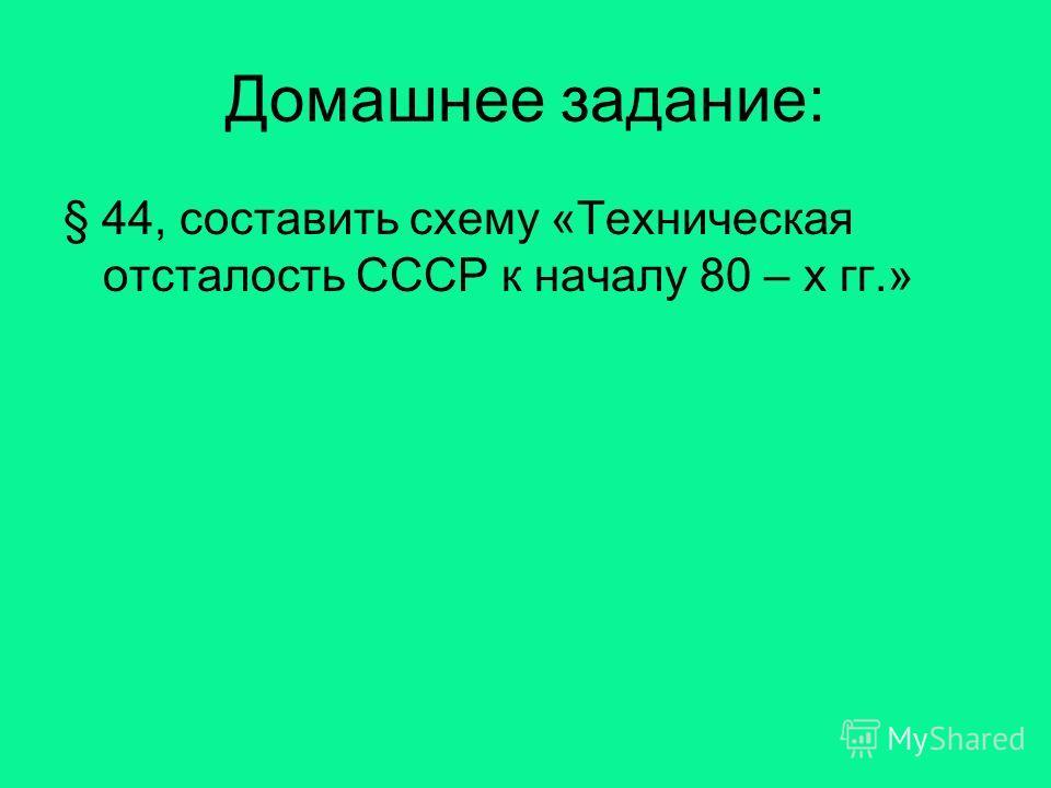 Домашнее задание: § 44, составить схему «Техническая отсталость СССР к началу 80 – х гг.»