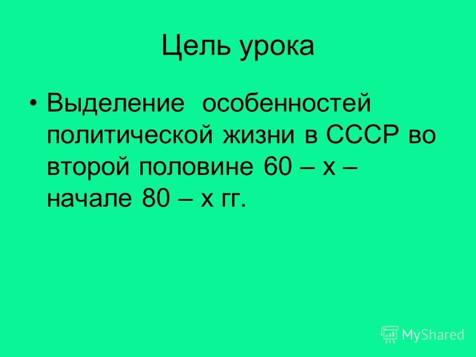 Цель урока Выделение особенностей политической жизни в СССР во второй половине 60 – х – начале 80 – х гг.