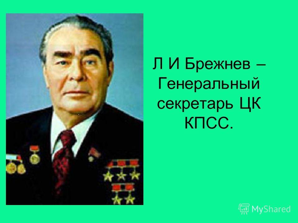 Л И Брежнев – Генеральный секретарь ЦК КПСС.