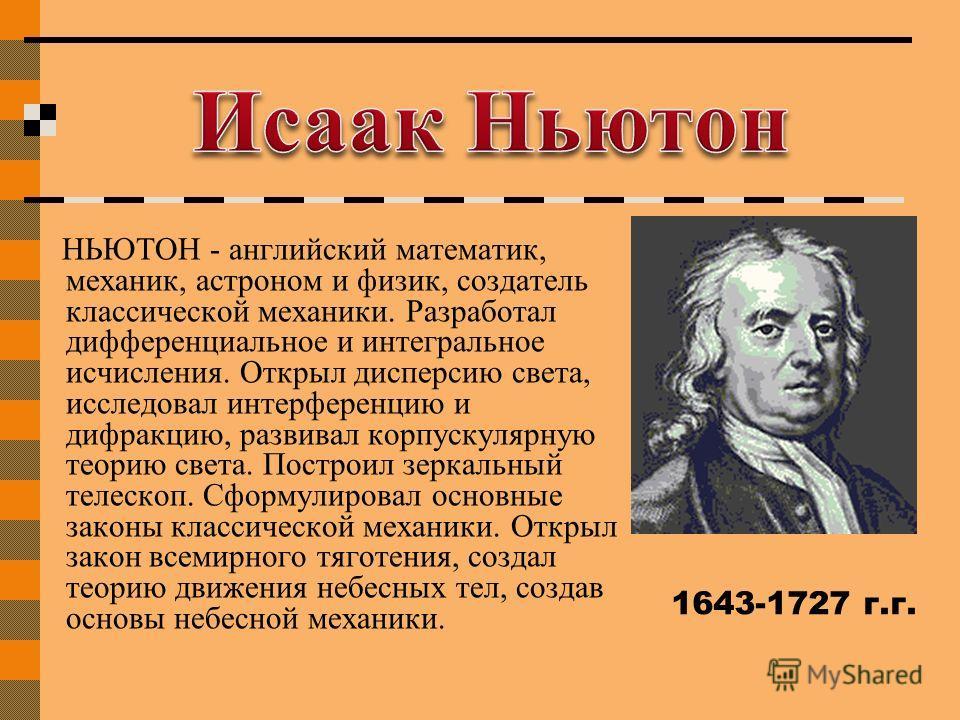 НЬЮТОН - английский математик, механик, астроном и физик, создатель классической механики. Разработал дифференциальное и интегральное исчисления. Открыл дисперсию света, исследовал интерференцию и дифракцию, развивал корпускулярную теорию света. Пост