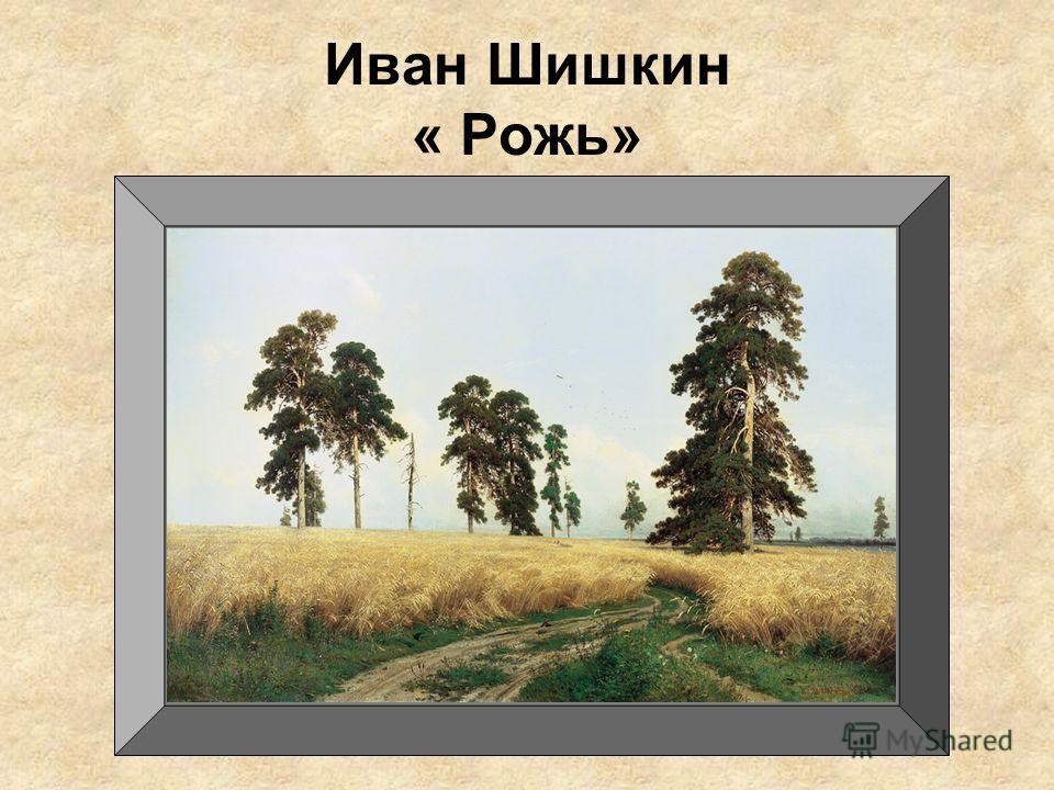 Иван Шишкин « Рожь»