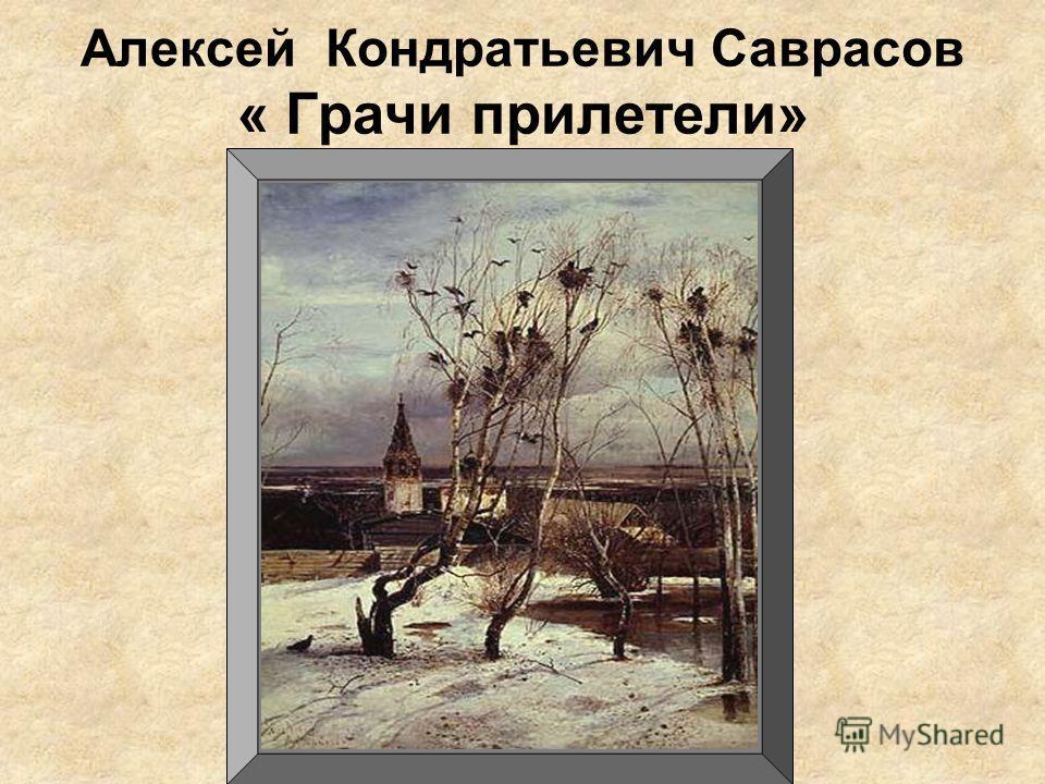 Алексей Кондратьевич Саврасов « Грачи прилетели»