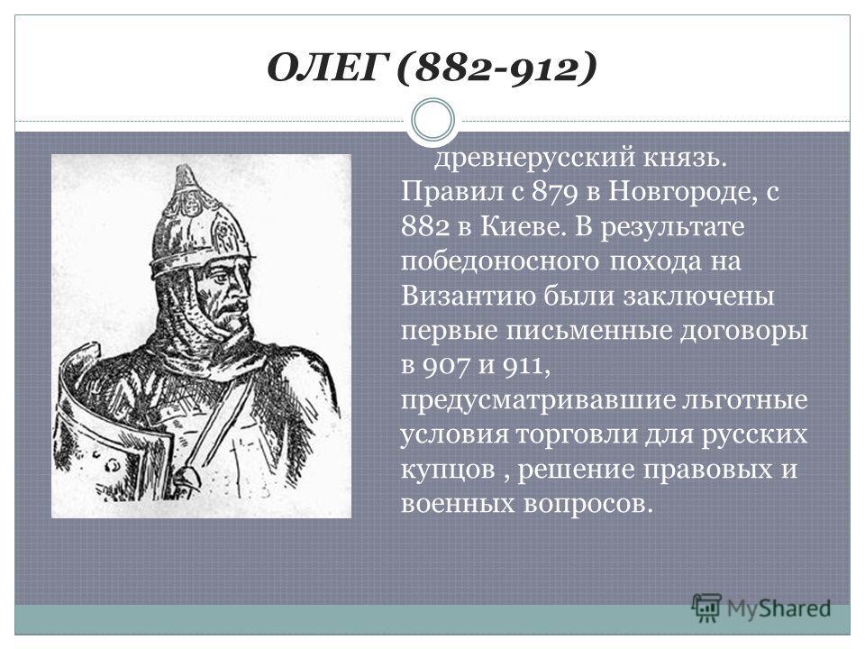 ОЛЕГ (882-912) древнерусский князь. Правил с 879 в Новгороде, с 882 в Киеве. В результате победоносного похода на Византию были заключены первые письменные договоры в 907 и 911, предусматривавшие льготные условия торговли для русских купцов, решение