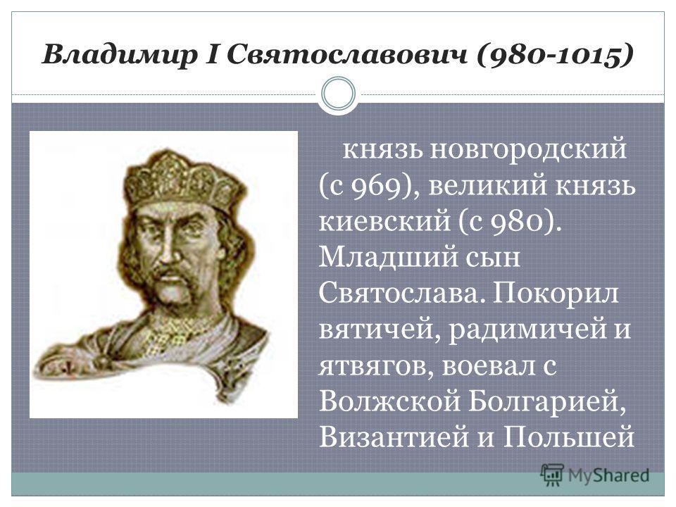 Владимир I Святославович (980-1015) князь новгородский (с 969), великий князь киевский (с 980). Младший сын Святослава. Покорил вятичей, радимичей и ятвягов, воевал с Волжской Болгарией, Византией и Польшей