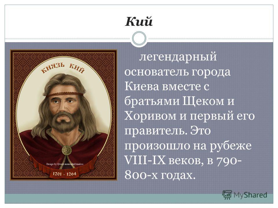 Кий легендарный основатель города Киева вместе с братьями Щеком и Хоривом и первый его правитель. Это произошло на рубеже VIII-IX веков, в 790- 800-х годах.