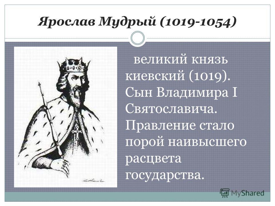 Ярослав Мудрый (1019-1054) великий князь киевский (1019). Сын Владимира I Святославича. Правление стало порой наивысшего расцвета государства.