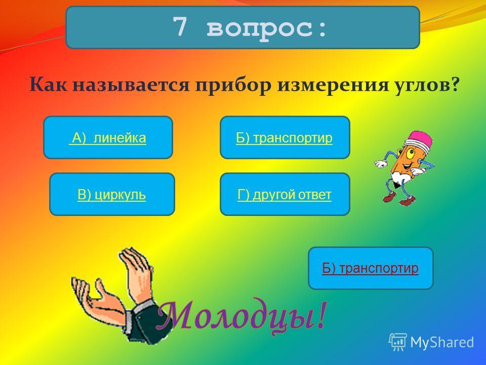 Как называется прибор измерения углов? 7 вопрос: А) линейкаБ) транспортир В) циркульГ) другой ответ Б) транспортир