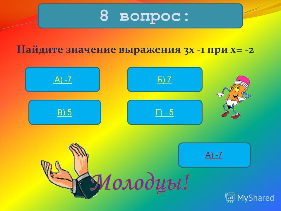 Найдите значение выражения 3х -1 при х= -2 8 вопрос: А) -7Б) 7 В) 5Г) - 5 А) -7