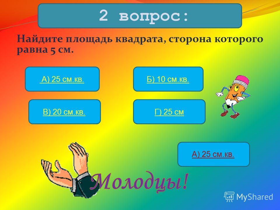 Найдите площадь квадрата, сторона которого равна 5 см. 2 вопрос: А) 25 см.кв.Б) 10 см.кв. В) 20 см.кв.Г) 25 см А) 25 см.кв.