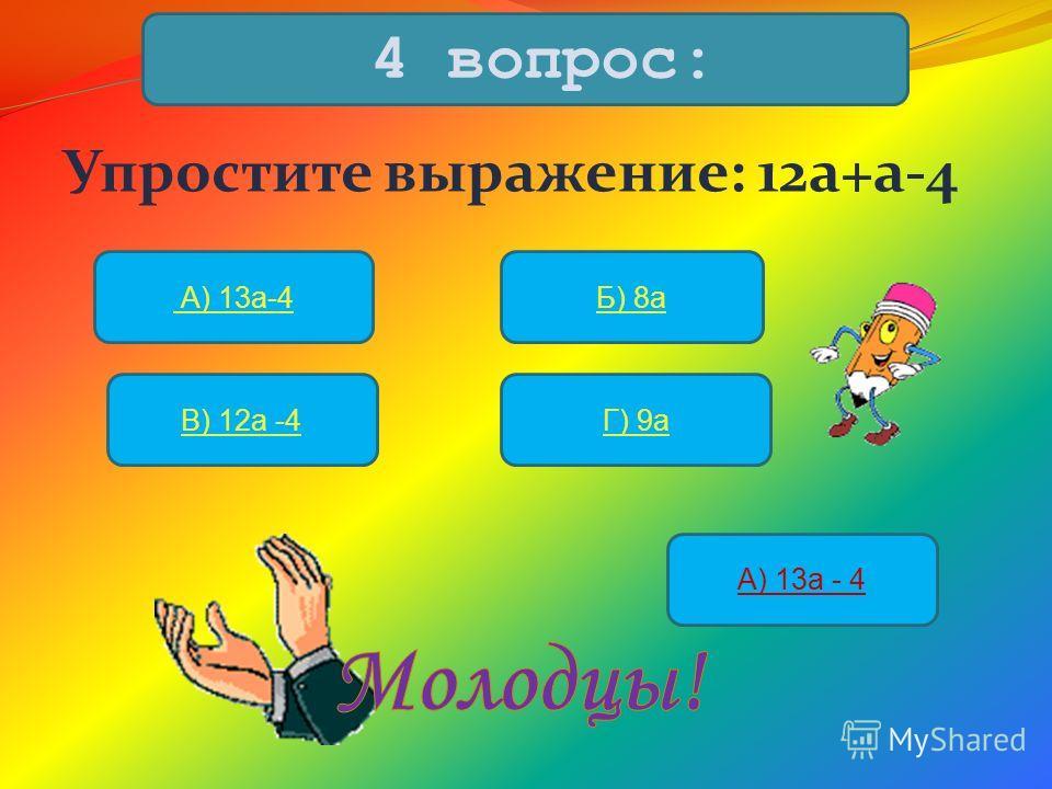 Упростите выражение: 12а+а-4 4 вопрос: А) 13а-4Б) 8а В) 12а -4Г) 9а А) 13а - 4