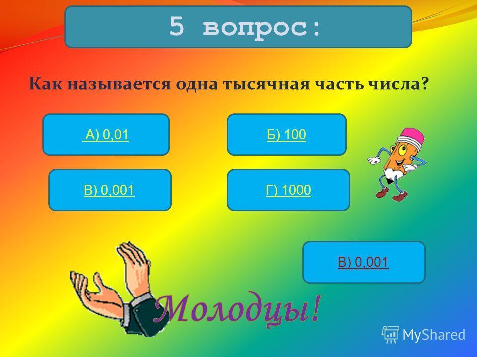 Как называется одна тысячная часть числа? 5 вопрос: А) 0,01Б) 100 В) 0,001Г) 1000 В) 0,001