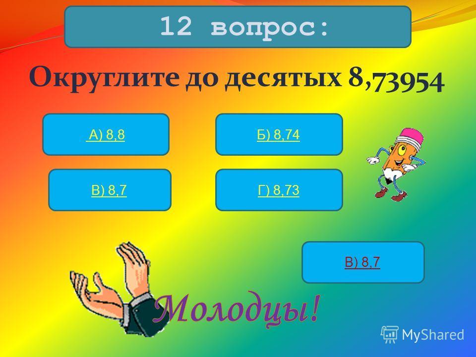 Округлите до десятых 8,73954 12 вопрос: А) 8,8Б) 8,74 В) 8,7Г) 8,73 В) 8,7
