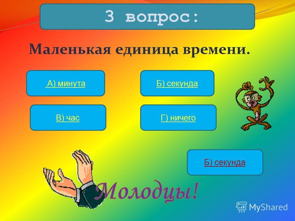 Маленькая единица времени. 3 вопрос: А) минутаБ) секунда В) часГ) ничего Б) секунда