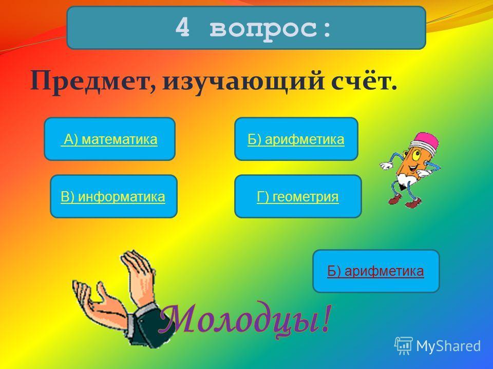 Предмет, изучающий счёт. 4 вопрос: А) математикаБ) арифметика В) информатикаГ) геометрия Б) арифметика