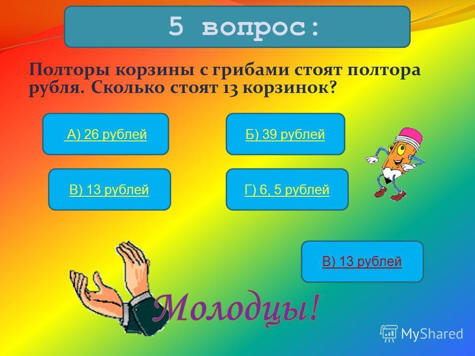 Полторы корзины с грибами стоят полтора рубля. Сколько стоят 13 корзинок? 5 вопрос: А) 26 рублейБ) 39 рублей В) 13 рублейГ) 6, 5 рублей В) 13 рублей