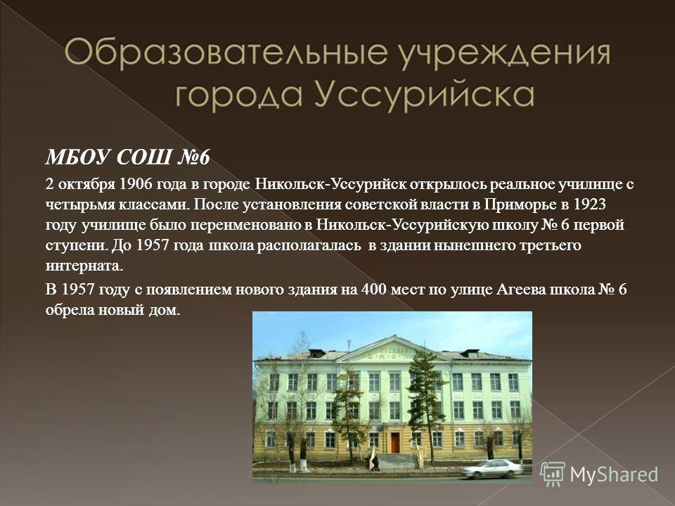 МБОУ СОШ 6 2 октября 1906 года в городе Никольск-Уссурийск открылось реальное училище с четырьмя классами. После установления советской власти в Приморье в 1923 году училище было переименовано в Никольск-Уссурийскую школу 6 первой ступени. До 1957 го