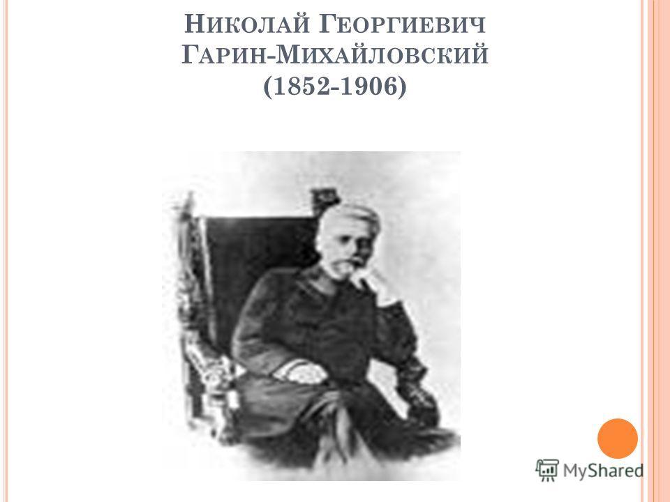 Н ИКОЛАЙ Г ЕОРГИЕВИЧ Г АРИН -М ИХАЙЛОВСКИЙ (1852-1906)