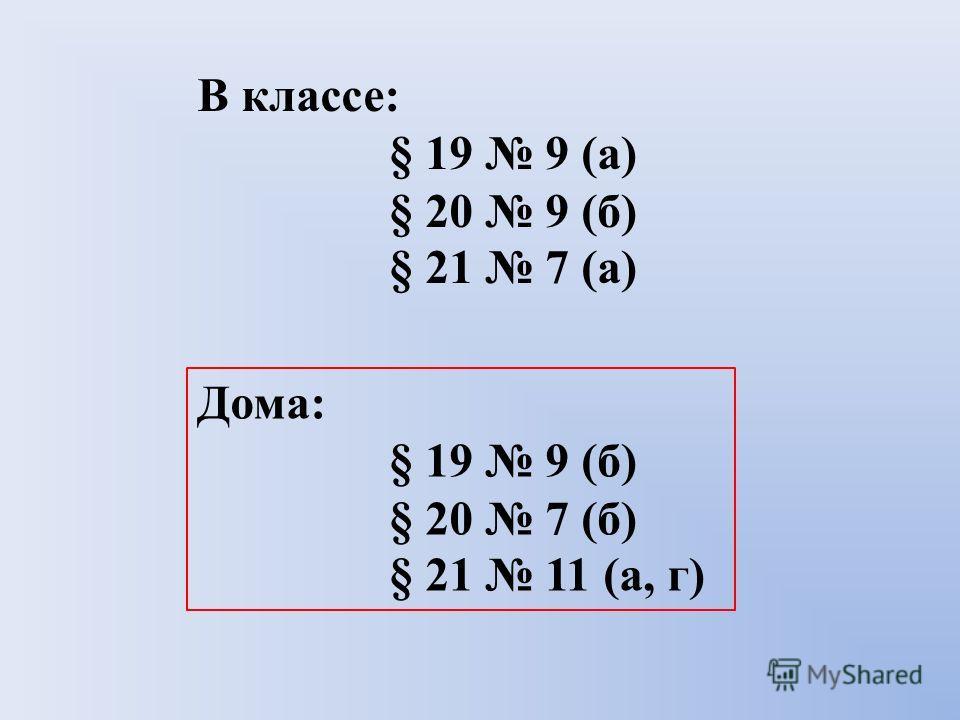 В классе: § 19 9 (а) § 20 9 (б) § 21 7 (а) Дома: § 19 9 (б) § 20 7 (б) § 21 11 (а, г)