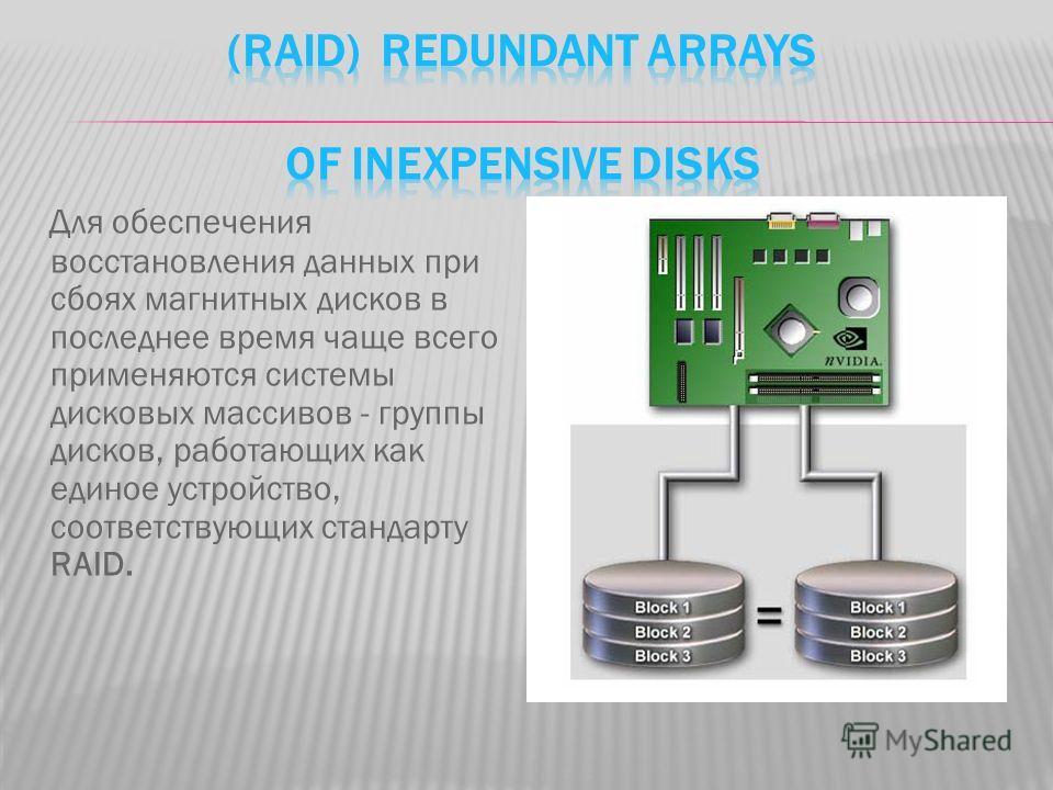 Для обеспечения восстановления данных при сбоях магнитных дисков в последнее время чаще всего применяются системы дисковых массивов - группы дисков, работающих как единое устройство, соответствующих стандарту RAID.
