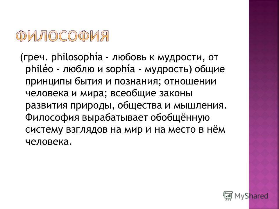 (греч. philosophía - любовь к мудрости, от philéo - люблю и sophía - мудрость) общие принципы бытия и познания; отношении человека и мира; всеобщие законы развития природы, общества и мышления. Философия вырабатывает обобщённую систему взглядов на ми