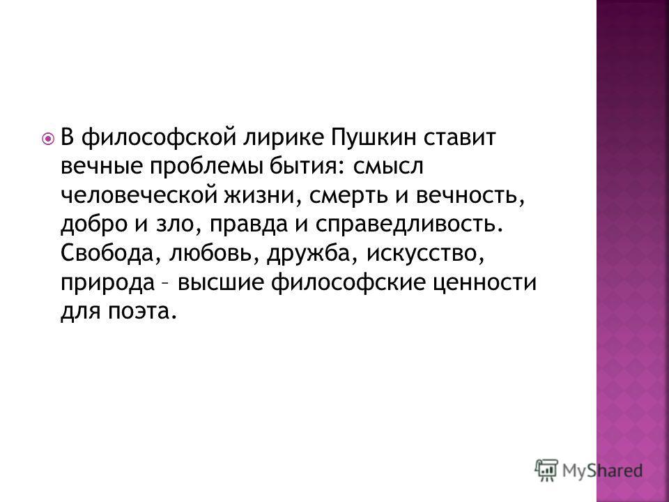 В философской лирике Пушкин ставит вечные проблемы бытия: смысл человеческой жизни, смерть и вечность, добро и зло, правда и справедливость. Свобода, любовь, дружба, искусство, природа – высшие философские ценности для поэта.
