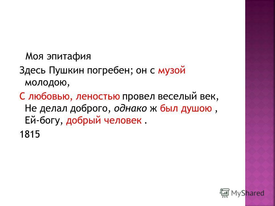 Моя эпитафия Здесь Пушкин погребен; он с музой молодою, С любовью, леностью провел веселый век, Не делал доброго, однако ж был душою, Ей-богу, добрый человек. 1815
