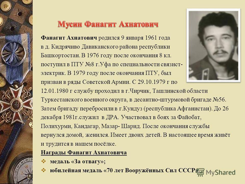 Фанагит Ахнатович родился 9 января 1961 года в д. Кидрячиво Давиканского района республики Башкортостан. В 1976 году после окончания 8 кл. поступил в ПТУ 8 г.Уфа по специальности связист- электрик. В 1979 году после окончания ПТУ, был призван в ряды