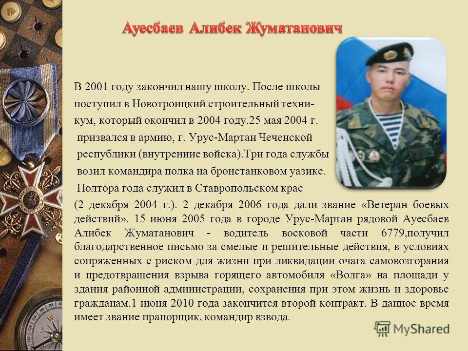 В 2001 году закончил нашу школу. После школы поступил в Новотроицкий строительный техни- кум, который окончил в 2004 году.25 мая 2004 г. призвался в армию, г. Урус-Мартан Чеченской республики (внутренние войска).Три года службы возил командира полка
