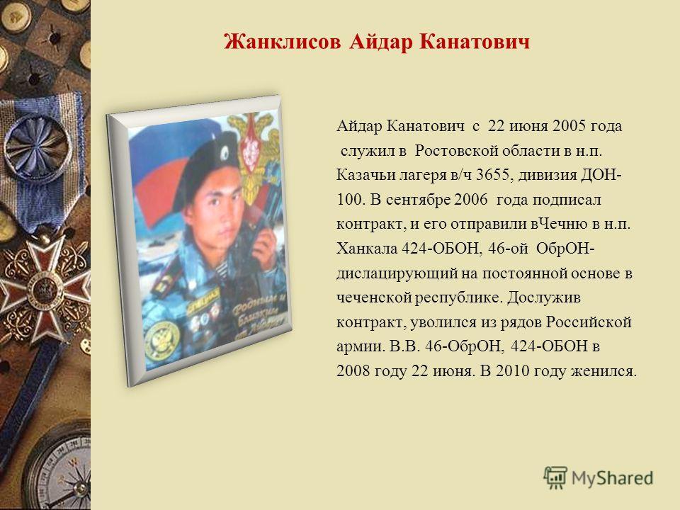 Айдар Канатович с 22 июня 2005 года служил в Ростовской области в н.п. Казачьи лагеря в/ч 3655, дивизия ДОН- 100. В сентябре 2006 года подписал контракт, и его отправили вЧечню в н.п. Ханкала 424-ОБОН, 46-ой ОбрОН- дислацирующий на постоянной основе