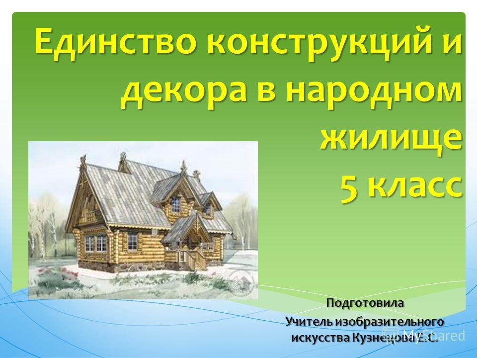 Единство конструкций и декора в народном жилище 5 класс Подготовила Учитель изобразительного искусства Кузнецова Е.С.