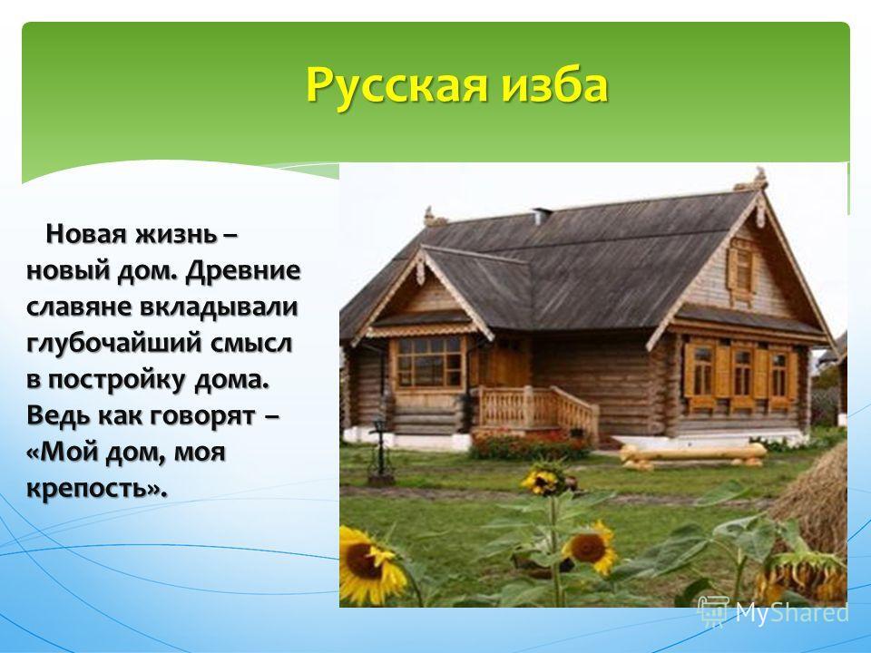 Новая жизнь – новый дом. Древние славяне вкладывали глубочайший смысл в постройку дома. Ведь как говорят – «Мой дом, моя крепость». Новая жизнь – новый дом. Древние славяне вкладывали глубочайший смысл в постройку дома. Ведь как говорят – «Мой дом, м