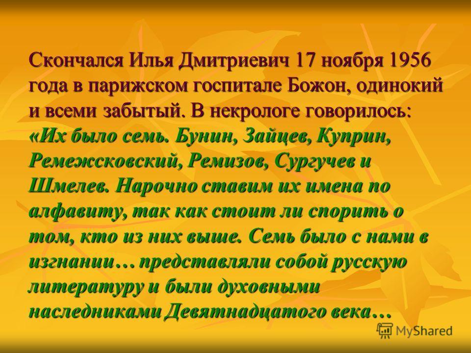 Скончался Илья Дмитриевич 17 ноября 1956 года в парижском госпитале Божон, одинокий и всеми забытый. В некрологе говорилось: «Их было семь. Бунин, Зайцев, Куприн, Ремежсковский, Ремизов, Сургучев и Шмелев. Нарочно ставим их имена по алфавиту, так как